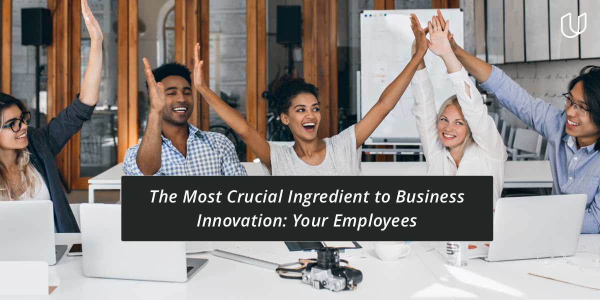 The Most Crucial Ingredient to Business Innovation: Your Employees